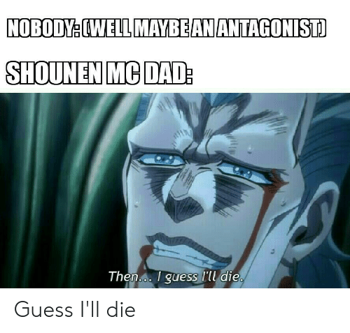 Anime, Dad, and Guess: NOBODY (WELL MAYBEAN ANTAGONIST  SHOUNEN MC DAD:  Then.. I guess I'll die Guess I'll die