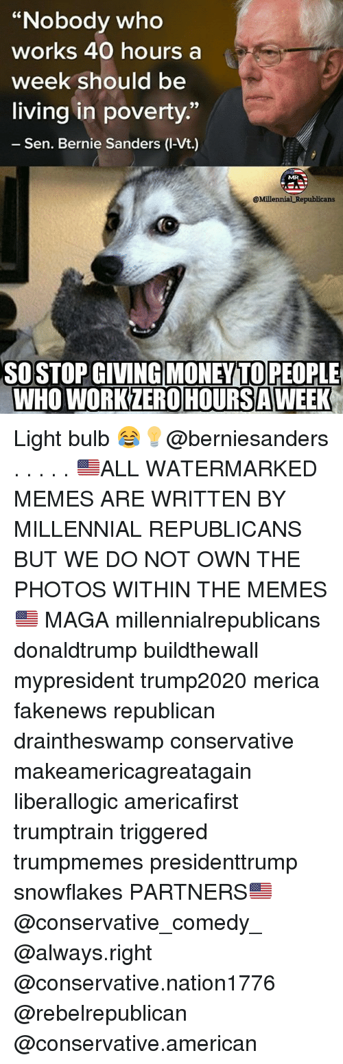 "Bernie Sanders, Memes, and Zero: ""Nobody who  works 40 hours a  week should be  living in poverty.""  Sen. Bernie Sanders (l-Vt.)  @Millennial Republicans  SO STOP GIVINGMONEYTOREOPLE  WHO WORK ZERO HOURS AWEEK Light bulb 😂💡@berniesanders . . . . . 🇺🇸ALL WATERMARKED MEMES ARE WRITTEN BY MILLENNIAL REPUBLICANS BUT WE DO NOT OWN THE PHOTOS WITHIN THE MEMES🇺🇸 MAGA millennialrepublicans donaldtrump buildthewall mypresident trump2020 merica fakenews republican draintheswamp conservative makeamericagreatagain liberallogic americafirst trumptrain triggered trumpmemes presidenttrump snowflakes PARTNERS🇺🇸 @conservative_comedy_ @always.right @conservative.nation1776 @rebelrepublican @conservative.american"