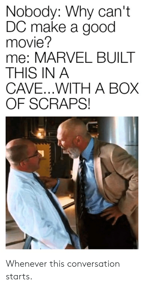 Marvel Comics, Good, and Marvel: Nobody: Why can't  DC make a good  movie?  me: MARVEL BUILT  THIS IN A  CAVE...WITH A BOX  OF SCRAPS! Whenever this conversation starts.