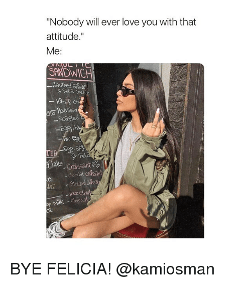 "Bye Felicia, Love, and Girl Memes: Nobody will ever love you with that  attitude.""  Me:  SANDWICH  Sauteed G ar  Geta chee e  Ham ch  Roasted  RoaSted  late Crassant v  -Choco  ot BYE FELICIA! @kamiosman"