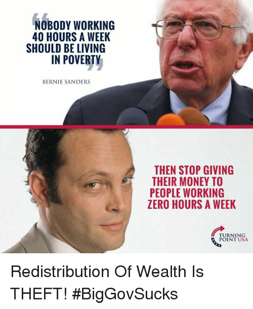 Bernie Sanders, Memes, and Money: NOBODY WORKING  40 HOURS A WEEK  SHOULD BE LIVING  IN POVERTY  BERNIE SANDERS  THEN STOP GIVING  THEIR MONEY TO  PEOPLE WORKING  ZERO HOURS A WEEK  TURNING  POINT USA Redistribution Of Wealth Is THEFT! #BigGovSucks
