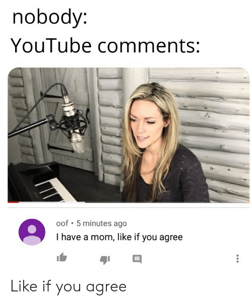Nobody YouTube Comments Oof 5 Minutes Ago I Have a Mom Like