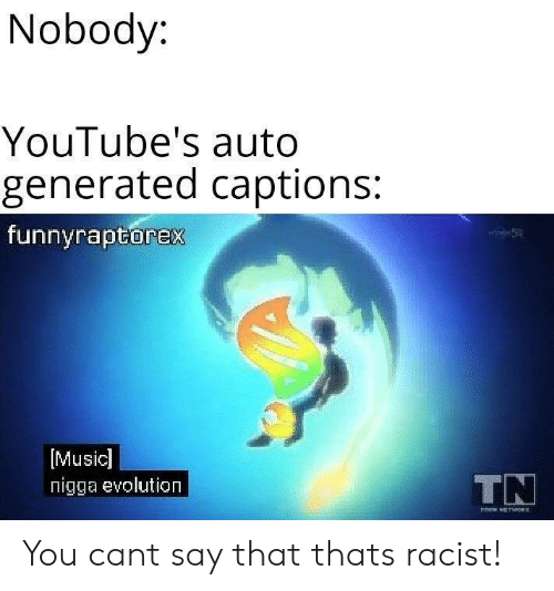 Music, Evolution, and Racist: Nobody:  YouTube's auto  generated captions:  funnyraptorex  [Music]  nigga evolution  TN You cant say that thats racist!