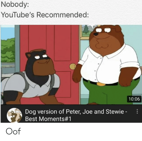 6d4216d402433 Nobody YouTube s Recommended 1006 Dog Version of Peter Joe and ...
