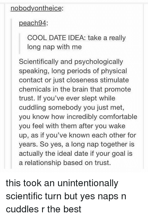 Comfortable, Memes, and Best: nobodyontheice:  peach94  COOL DATE IDEA: take a really  long nap with me  Scientifically and psychologically  speaking, long periods of physical  contact or just closeness stimulate  chemicals in the brain that promote  trust. If you've ever slept while  cuddling somebody you just met,  you know how incredibly comfortable  you feel with them after you wake  up, as if you've known each other for  years. So yes, a long nap together is  actually the ideal date if your goal is  a relationship based on trust. this took an unintentionally scientific turn but yes naps n cuddles r the best