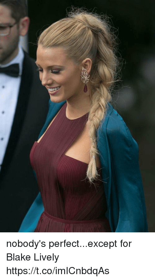 Blake Lively, Girl Memes, and Blake: nobody's perfect...except for Blake Lively https://t.co/imICnbdqAs