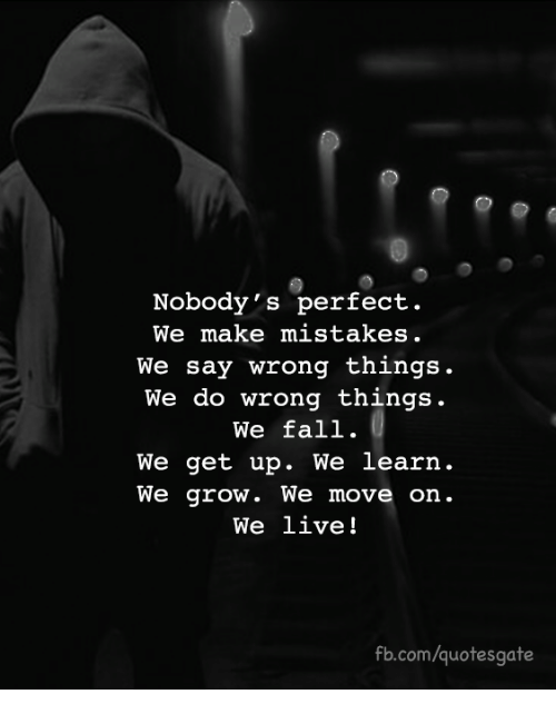fb.com, Live, and Mistakes: Nobody's perfect.  We make mistakes.  We say wrong things.  We do wrong things.  We fal1.  We get up. We learn.  We grow. We move orn  We live!  fb.com/quotesgate