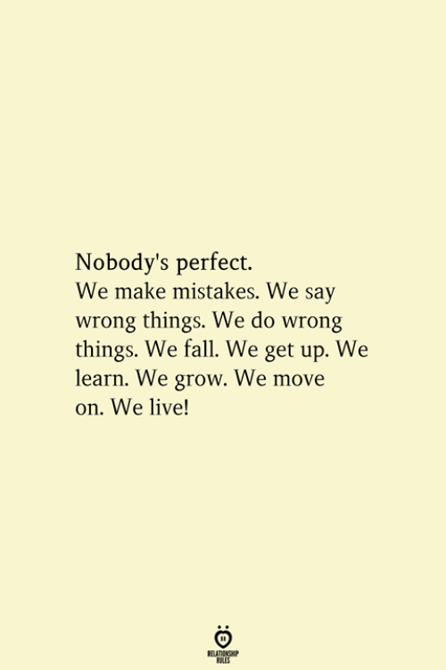 Fall, Live, and Mistakes: Nobody's perfect.  We make mistakes. We say  wrong things. We do wrong  things. We fall. We get up. We  learn. We grow. We move  on. We live!  RELATIONSHIP  ES
