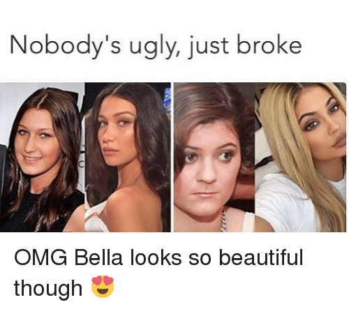 Beautiful, Memes, and Omg: Nobody's ugly, just broke OMG Bella looks so beautiful though 😍