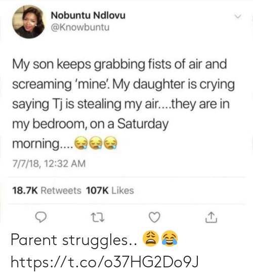 Crying, Mine, and Air: Nobuntu Ndlovu  @Knowbuntu  My son keeps grabbing fists of air and  screaming 'mine'. My daughter is crying  saying Tj is stealing my air....they are in  my bedroom, on a Saturday  morning.  7/7/18, 12:32 AM  18.7K Retweets 107K Likes Parent struggles.. 😩😂 https://t.co/o37HG2Do9J