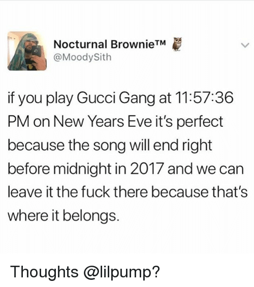 Funny, Gucci, and Gang: Nocturnal Brownie  @MoodySith  if you play Gucci Gang at 11:57:36  PM on New Years Eve it's perfect  because the song will end right  before midnight in 2017 and we can  leave it the fuck there because that's  where it belongs. Thoughts @lilpump?
