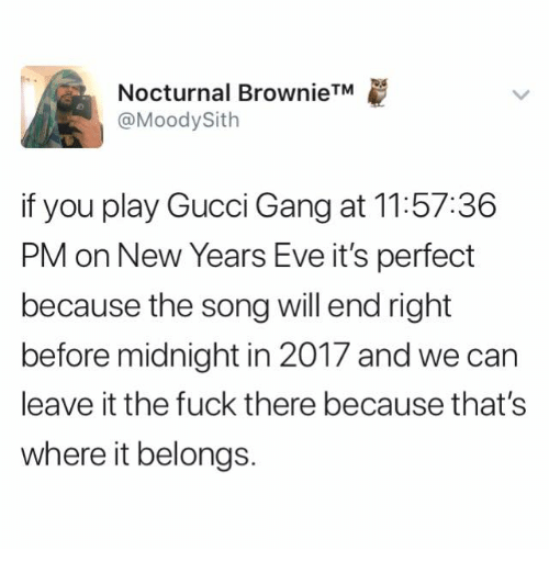 Gucci, Gang, and Fuck: Nocturnal Brownie  @MoodySith  TM  if you play Gucci Gang at 11:57:36  PM on New Years Eve it's perfect  because the song will end right  before midnight in 2017 and we can  leave it the fuck there because that's  where it belongs.