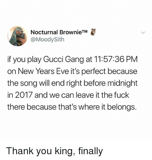 Gucci, Gang, and Thank You: Nocturnal BrownieTM  @MoodySith  if you play Gucci Gang at 11:57:36 PM  on New Years Eve it's perfect because  the song will end right before midnight  in 2017 and we can leave it the fuck  there because that's where it belongs. Thank you king, finally