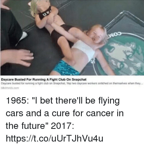 "Cars, Club, and Fight Club: NOD  Daycare Busted For Running A Fight Club on Snapchat  Daycare busted tor running a tight club on Snapchat, Yep two daycare workers snitched on themselves when they...  bikdmnds com 1965: ""I bet there'll be flying cars and a cure for cancer in the future""  2017: https://t.co/uUrTJhVu4u"