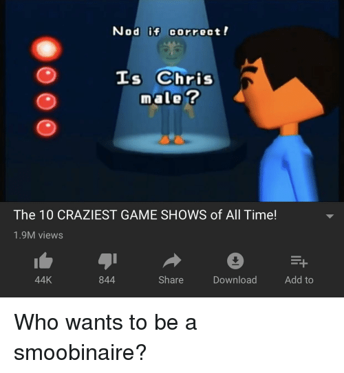 Game, Time, and Smooby: Nod if correct!  Is Chris  male ?  The 10 CRAZIEST GAME SHOWS of All Time!  1.9M views  44K  844  Share  Download  Add to