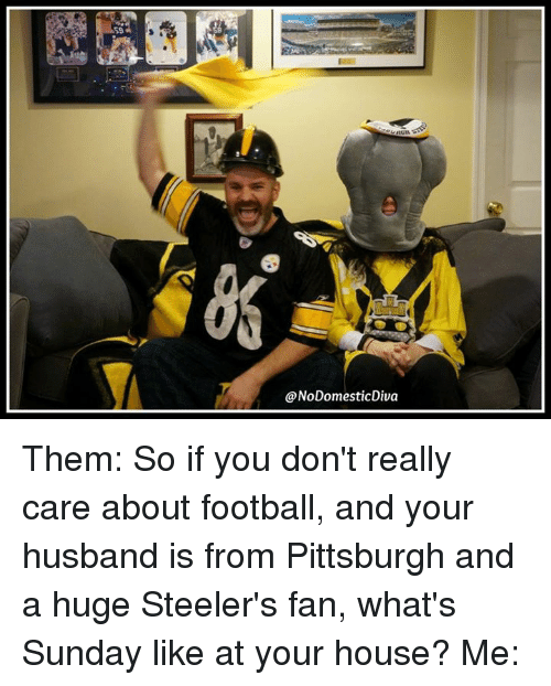 55b2c0a5c ... Them So if you don t really care about football and your husband is  from Pittsburgh and a huge Steeler s fan what s Sunday like at your house   Me Meme