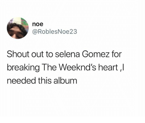Selena Gomez, Heart, and Selena: noe  @RoblesNoe23  Shout out to selena Gomez for  breaking The Weeknd's heart,l  needed this album