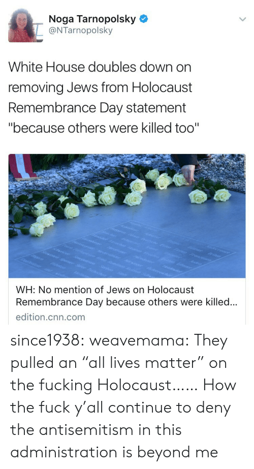 """All Lives Matter, cnn.com, and Fucking: Noga Tarnopolsky  @NTarnopolsky  White House doubles down on  removing Jews from Holocaust  Remembrance Day statement  """"because others were killed too""""  WH: No mention of Jews on Holocaust  Remembrance Day because others were killed..  edition.cnn.com since1938:  weavemama: They pulled an """"all lives matter"""" on the fucking Holocaust……  How the fuck y'all continue to deny the antisemitism in this administration is beyond me"""