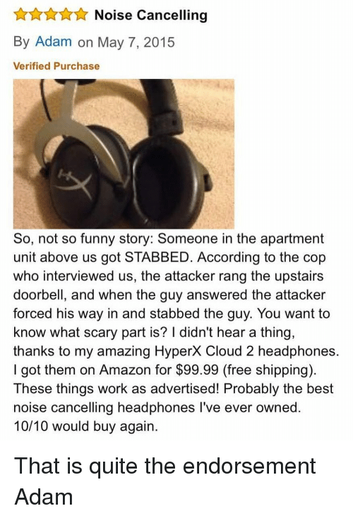 Amazon, Funny, and Memes: Noise Cancelling  By Adam on May 7, 2015  Verified Purchase  So, not so funny story: Someone in the apartment  unit above us got STABBED. According to the cop  who interviewed us, the attacker rang the upstairs  doorbell, and when the guy answered the attacker  forced his way in and stabbed the guy. You want to  know what scary part is? I didn't hear a thing,  thanks to my amazing HyperX Cloud 2 headphones.  I got them on Amazon for $99.99 (free shipping)  These things work as advertised! Probably the best  noise cancelling headphones l've ever owned.  10/10 would buy again. That is quite the endorsement Adam