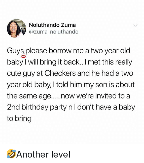 Birthday, Cute, and Memes: Noluthando Zuma  @zuma_noluthando  Guys please borrow me a two year old  baby I will bring it back.. I met this really  cute guy at Checkers and he had a two  year old baby, I told him my son is about  the same age..now we're invited to a  2nd birthday party nl don't have a baby  to bring 🤣Another level