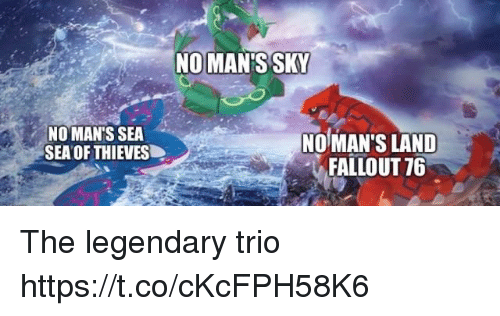 Fallout, Sky, and Legendary: NOMAN'S SKY  NO MAN'S SEA  SEA OF THIEVES  NO MAN'S LAND  FALLOUT 76 The legendary trio https://t.co/cKcFPH58K6