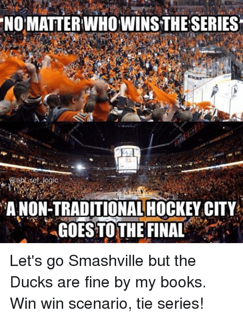 Books, Hockey, and Memes: NOMATTERINHOWINSTHESERIES  A NON-TRADITIONAL HOCKEY CITY  GOES TO THE FINAL Let's go Smashville but the Ducks are fine by my books. Win win scenario, tie series!