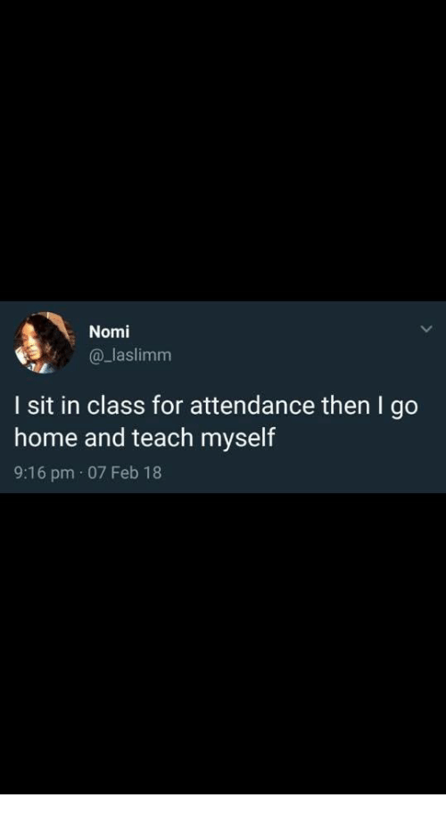 Home, Class, and For: Nomi  a_laslimm  I sit in class for attendance then I go  home and teach myself  9:16 pm 07 Feb 18