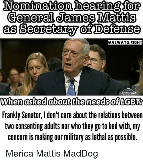 Memes, Military, and Generalization: Nomination beskeino for  General James Mattis  as Secretary of Defense  ALWAYS RIGHT  When asked about the needs of LGBT  Frankly Senator, don't care about the relations between  two consenting adults nor Who they go to bed with, my  concern is making our military as lethal as possible. Merica Mattis MadDog