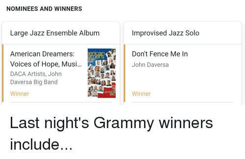 Politics, American, and Grammy: NOMINEES AND WINNERS  Large Jazz Ensemble Album  Improvised Jazz Solo  Don't Fence Me In  American Dreamers: ng  Voices of Hope, Musi...  DACA Artists, John  Daversa Big Band  Winner  John Daversa  Winner Last night's Grammy winners include...