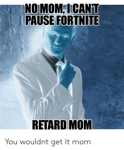Mom, You, and Retard: NOMOM ICANT  PAUSE FORTNITE  RETARD MOM You wouldnt get it mom