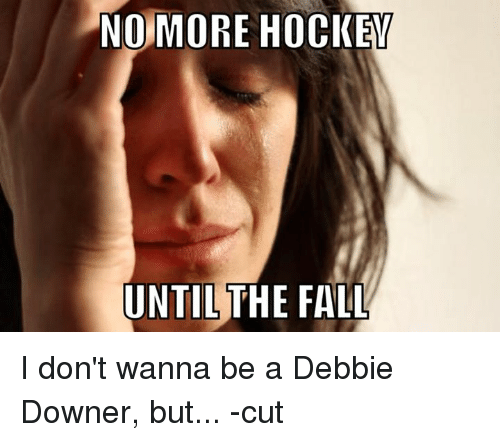 Fall, Hockey, and The Fall: NOMORE HOCKE  UNTIL THE FALL I don't wanna be a Debbie Downer, but... -cut