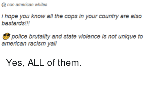 Police, Racism, and Tumblr: @ non american whites  i hope you know all the cops in your country are also  bastards!!!  police brutality and state violence is not unique to  american racism yall
