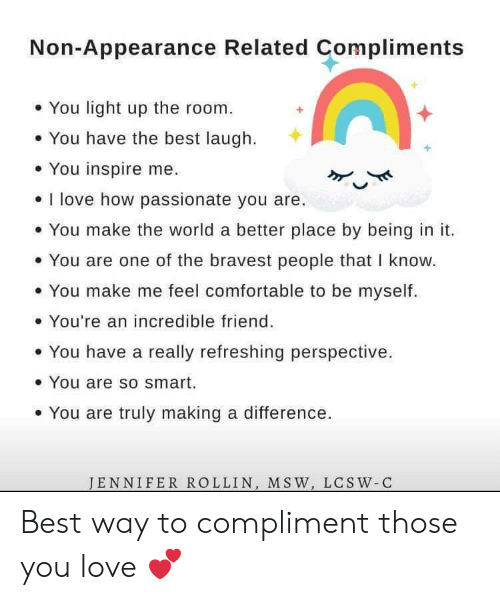Comfortable, Love, and Best: Non-Appearance Related Compliments  . You light up the room.  . You have the best laugh.  . You inspire me  . I love how passionate you are.  . You make the world a better place by being in it  . You are one of the bravest people that I know.  . You make me feel comfortable to be myself  . You're an incredible friend.  . You have a really refreshing perspective  . You are so smart.  e You are truly making a difference  JENNIFER ROLLIN, MSW, LCSW-C Best way to compliment those you love 💕