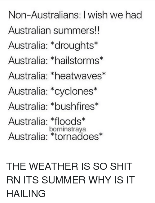 Memes, Shit, and Summer: Non-Australians: I wish we had  Australian summers!!  Australia: *droughts*  Australia: *hailstorms*  Australia: *heatwaves*  Australia: *cyclones*  Australia: *bushfires*  Australia: loods*  Australia: *tornadoes*  borninstraya THE WEATHER IS SO SHIT RN ITS SUMMER WHY IS IT HAILING