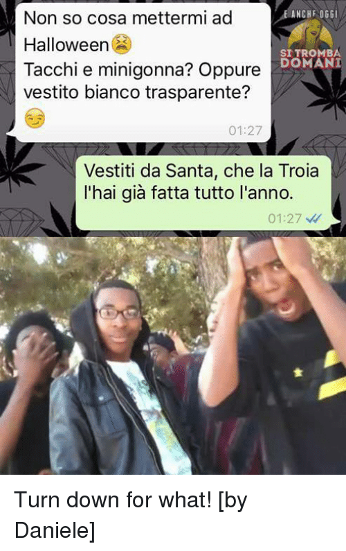 non so cosa mettermi ad anchf oggi halloween sitromba tacchi 5488978 25 best turn down for what memes turn downs for what memes