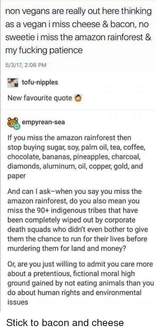 Amazon, Animals, and Fucking: non vegans are really out here thinking  as a vegan i miss cheese & bacon, no  sweetie i miss the amazon rainforest &  my fucking patience  5/3/17, 2:06 PM  tofu-nipples  New favourite quote  empyrean-sea  If you miss the amazon rainforest then  stop buying sugar, soy, palm oil, tea, coffee,  chocolate, bananas, pineapples, charcoal,  diamonds, aluminum, oil, copper, gold, and  paper  And can I ask-when you say you miss the  amazon rainforest, do you also mean you  miss the 90+ indigenous tribes that have  been completely wiped out by corporate  death squads who didn't even bother to give  them the chance to run for their lives before  murdering them for land and money?  Or, are you just willing to admit you care more  about a pretentious, fictional moral high  ground gained by not eating animals than you  do about human rights and environmental  ssues