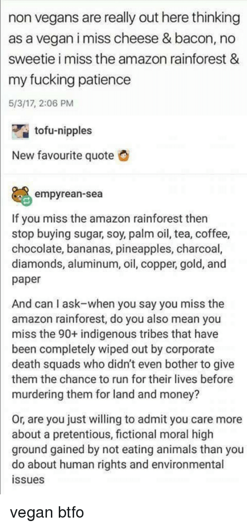 Amazon, Animals, and Fucking: non vegans are really out here thinking  as a vegan i miss cheese & bacon, no  sweetie i miss the amazon rainforest &  my fucking patience  5/3/17, 2:06 PM  tofu-nipples  New favourite quote  empyrean-sea  If you miss the amazon rainforest then  stop buying sugar, soy, palm oil, tea, coffee,  chocolate, bananas, pineapples, charcoal,  diamonds, aluminum, oil, copper, gold, and  paper  And can I ask-when you say you miss the  amazon rainforest, do you also mean you  miss the 90+ indigenous tribes that have  been completely wiped out by corporate  death squads who didn't even bother to give  them the chance to run for their lives before  murdering them for land and money?  Or, are you just willing to admit you care more  about a pretentious, fictional moral higlh  ground gained by not eating animals than you  do about human rights and environmental  ssues
