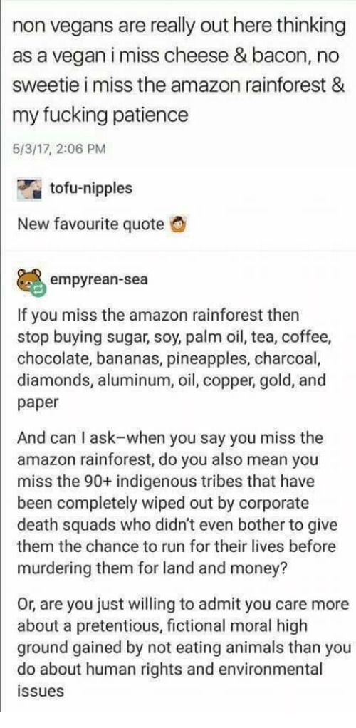 Amazon, Animals, and Fucking: non vegans are really out here thinking  as a vegan i miss cheese & bacon, no  sweetie i miss the amazon rainforest &  my fucking patience  5/3/17, 2:06 PM  tofu-nipples  New favourite quote  O  empyrean-sea  If you miss the amazon rainforest then  stop buying sugar, soy, palm oil, tea, coffee,  chocolate, bananas, pineapples, charcoal,  diamonds, aluminum, oil, copper, gold, and  paper  And can I ask-when you say you miss the  amazon rainforest, do you also mean you  miss the 90+ indigenous tribes that have  been completely wiped out by corporate  death squads who didn't even bother to give  them the chance to run for their lives before  murdering them for land and money?  Or, are you just willing to admit you care more  about a pretentious, fictional moral high  ground gained by not eating animals than you  do about human rights and environmental  ssues