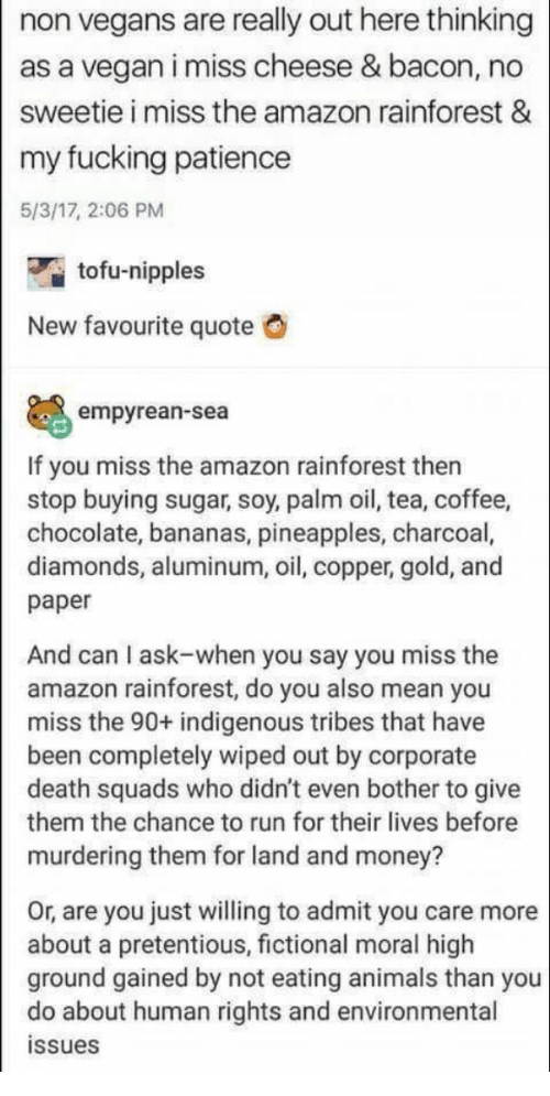 Amazon, Animals, and Fucking: non vegans are really out here thinking  as a vegan i miss cheese & bacon, no  sweetie i miss the amazon rainforest &  my fucking patience  5/3/17, 2:06 PM  tofu-nipples  New favourite quote  O  empyrean-sea  If you miss the amazon rainforest then  stop buying sugar, soy, palm oil, tea, coffee,  chocolate, bananas, pineapples, charcoal,  diamonds, aluminum, oil, copper, gold, and  paper  And can I ask-when you say you miss the  amazon rainforest, do you also mean you  miss the 90+ indigenous tribes that have  been completely wiped out by corporate  death squads who didn't even bother to give  them the chance to run for their lives before  murdering them for land and money?  Or, are you just willing to admit you care more  about a pretentious, fictional moral high  ground gained by not eating animals than you  do about human rights and environmental  issues