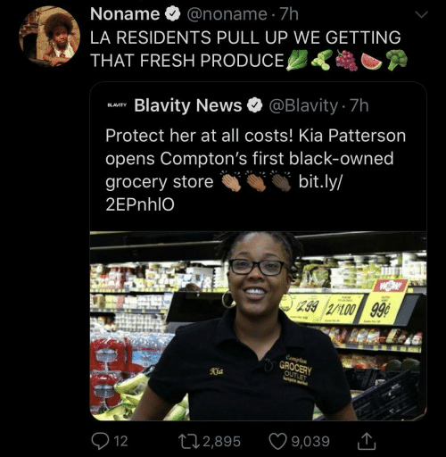 Fresh, News, and Black: Noname O @noname · 7h  LA RESIDENTS PULL UP WE GETTING  THAT FRESH PRODUCE,  Blavity News O @Blavity 7h  BLAVITY  Protect her at all costs! Kia Patterson  opens Compton's first black-owned  bit.ly/  grocery store  2EPnhlO  299 2/100 99¢  Compten  GROCERY  OUTLET  Kia  9,039  272,895  Q 12