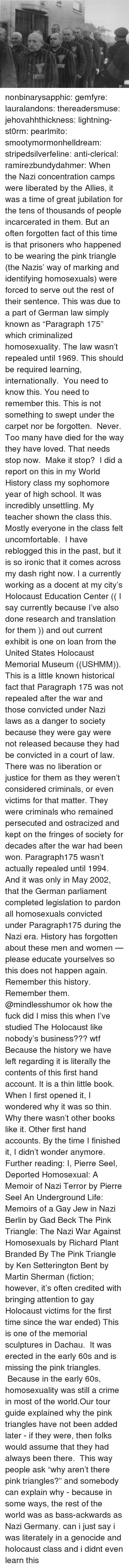 "Books, Crime, and Ironic: nonbinarysapphic:  gemfyre:  lauralandons:  thereadersmuse:  jehovahhthickness:  lightning-st0rm:  pearlmito:  smootymormonhelldream:  stripedsilverfeline:  anti-clerical:  ramirezbundydahmer:  When the Nazi concentration camps were liberated by the Allies, it was a time of great jubilation for the tens of thousands of people incarcerated in them. But an often forgotten fact of this time is that prisoners who happened to be wearing the pink triangle (the Nazis' way of marking and identifying homosexuals) were forced to serve out the rest of their sentence. This was due to a part of German law simply known as ""Paragraph 175"" which criminalized homosexuality. The law wasn't repealed until 1969.  This should be required learning, internationally.   You need to know this. You need to remember this. This is not something to swept under the carpet nor be forgotten.  Never. Too many have died for the way they have loved. That needs stop now.  Make it stop?   I did a report on this in my World History class my sophomore year of high school. It was incredibly unsettling.  My teacher shown the class this. Mostly everyone in the class felt uncomfortable.   I have reblogged this in the past, but it is so ironic that it comes across my dash right now. I a currently working as a docent at my city's Holocaust Education Center (( I say currently because I've also done research and translation for them )) and out current exhibit is one on loan from the United States Holocaust Memorial Museum ((USHMM)). This is a little known historical fact that Paragraph 175 was not repealed after the war and those convicted under Nazi laws as a danger to society because they were gay were not released because they had be convicted in a court of law. There was no liberation or justice for them as they weren't considered criminals, or even victims for that matter. They were criminals who remained persecuted and ostracized and kept on the fringes of society for decades after the war had been won. Paragraph175 wasn't actually repealed until 1994. And it was only in May 2002, that the German parliament completed legislation to pardon all homosexuals convicted under Paragraph175 during the Nazi era. History has forgotten about these men and women — please educate yourselves so this does not happen again. Remember this history. Remember them.  @mindlesshumor ok how the fuck did I miss this when I've studied The Holocaust like nobody's business??? wtf  Because the history we have left regarding it is literally the contents of this first hand account. It is a thin little book. When I first opened it, I wondered why it was so thin. Why there wasn't other books like it. Other first hand accounts. By the time I finished it, I didn't wonder anymore.  Further reading: I, Pierre Seel, Deported Homosexual: A Memoir of Nazi Terror by Pierre Seel An Underground Life: Memoirs of a Gay Jew in Nazi Berlin by Gad Beck The Pink Triangle: The Nazi War Against Homosexuals by Richard Plant Branded By The Pink Triangle by Ken Setterington Bent by Martin Sherman (fiction; however, it's often credited with bringing attention to gay Holocaust victims for the first time since the war ended)  This is one of the memorial sculptures in Dachau.  It was erected in the early 60s and is missing the pink triangles.  Because in the early 60s, homosexuality was still a crime in most of the world.Our tour guide explained why the pink triangles have not been added later - if they were, then folks would assume that they had always been there.  This way people ask ""why aren't there pink triangles?"" and somebody can explain why - because in some ways, the rest of the world was as bass-ackwards as Nazi Germany.   can i just say i was literately in a genocide and holocaust class and i didnt even learn this"
