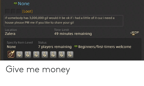 Money, House, and Time: None  [Loot]  if somebody has 3,000,000 gil would it be ok if i had a little of it cuz i need a  house please PM me if you like to share your gil  Location  Zalera  Time Limit  49 minutes remaining  EDF  Specify Item Level  None  Status  7 players remaining Beginners/first-timers welcome Give me money