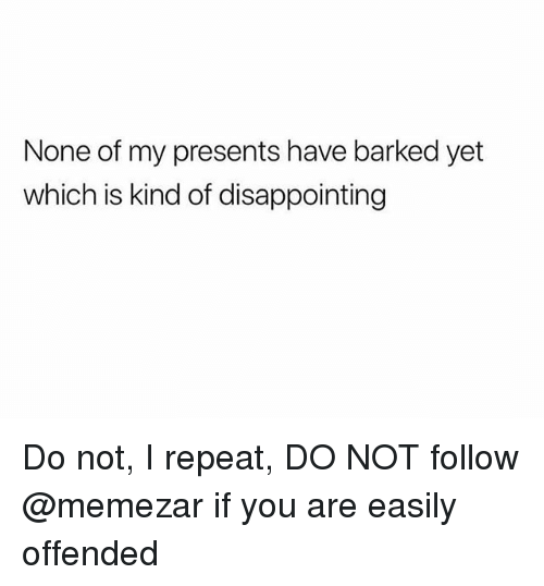 Trendy, You, and Offended: None of my presents have barked yet  which is kind of disappointing Do not, I repeat, DO NOT follow @memezar if you are easily offended