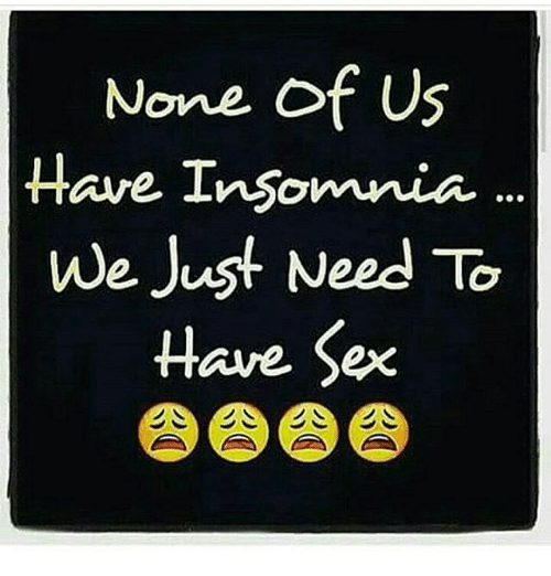 Memes, 🤖, and Having Sex: None of US  Have Insomnia  We Jus  Need To  Have Sex