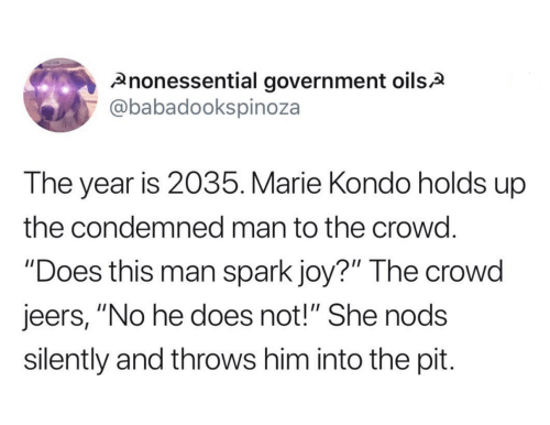 """Government, Joy, and Him: nonessential government oilsA  @babadookspinoza  The year is 2035. Marie Kondo holds up  the condemned man to the crowd.  """"Does this man spark joy?"""" The crowd  jeers, """"No he does not!"""" She nods  silently and throws him into the pit."""