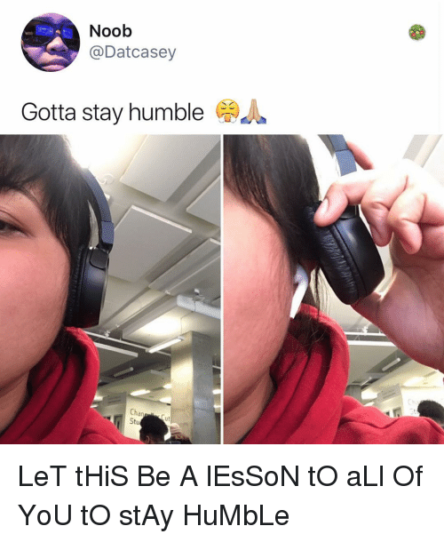 Memes, Humble, and 🤖: Noob  @Datcasey  ta stay humbleA  Chan  ut LeT tHiS Be A lEsSoN tO aLl Of YoU tO stAy HuMbLe