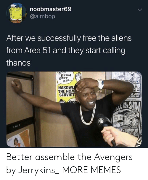 Dank, Memes, and Target: noobmaster69  @aimbop  After we successfully free the aliens  from Area 51 and they start calling  thanos  DOOF  DOOLA  DOO.  NARDWU  THE HUM  SERVIET  N JUNE  417TH AV  MURS  SHOW  ALL Better assemble the Avengers by Jerrykins_ MORE MEMES