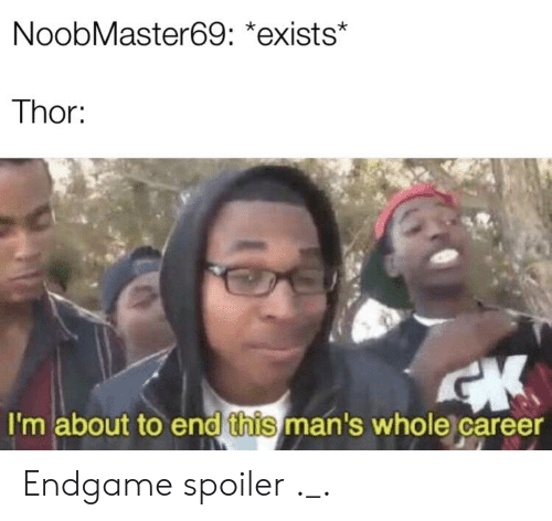 Thor, Dank Memes, and Endgame: NoobMaster69: *exists  Thor:  I'm about to end this man's whole career Endgame spoiler ._.