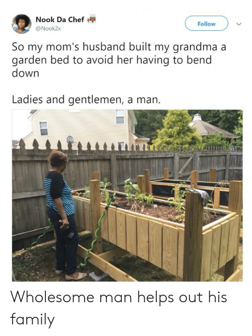 Family, Grandma, and Moms: Nook Da Chef  @Nook2x  Follow  So my mom's husband built my grandma a  garden bed to avoid her having to bend  down  Ladies and gentlemen, a man. Wholesome man helps out his family