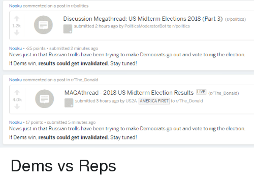 America, News, and Politics: Nooku commented on a post in r/politics  Discussion Megathread: US Midterm Elections 2018 (Part 3) (/politics)  1.2k  submitted 2 hours ago by PoliticsModeratorBot to r/politics  Nooku -25 points submitted 2 minutes ago  News just in that Russian trolls have been trying to make Democrats go out and vote to rig the election.  If Dems win, results could get invalidated. Stay tuned!  Nooku commented on a post in r/The_Donald  MAGAthread - 2018 US Midterm Election Results LIVE/The_Donald)  4.0k  submitted 3 hours ago by US2A AMERICA FIRST to r/The Donald  Nooku 17 points submitted 5 minutes ago  News just in that Russian trolls have been trying to make Democrats go out and vote to rig the election  If Dems win, results could get invalidated. Stay tuned!